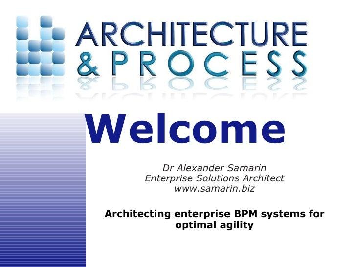 Dr Alexander Samarin Enterprise Solutions Architect www.samarin.biz Architecting enterprise BPM systems for optimal agility