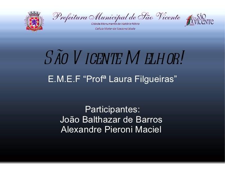 """São V icente M elhor!E.M.E.F """"Profª Laura Filgueiras""""       Participantes:  João Balthazar de Barros  Alexandre Pieroni Ma..."""