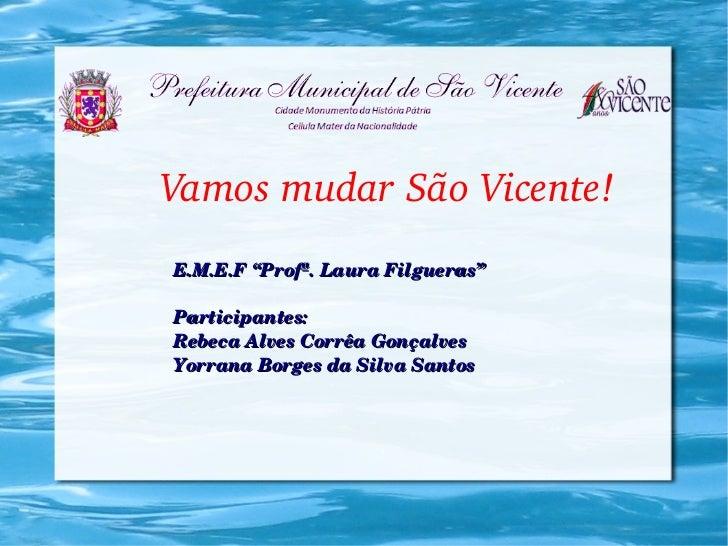 """VamosmudarSãoVicente!E.M.E.F""""Profª.LauraFilgueras""""Participantes:RebecaAlvesCorrêaGonçalvesYorranaBorgesdaSilv..."""