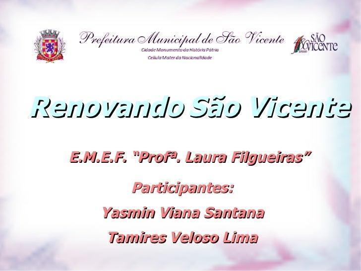 """Renovando São Vicente  E.M.E.F. """"Profª. Laura Filgueiras""""          Participantes:      Yasmin Viana Santana       Tamires ..."""