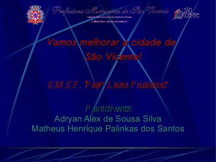 """Vamos melhorar a cidade de          São Vicente!   E .M .E .F . """"P rofª. L aura F ilgueiras""""            P articipantes:   ..."""