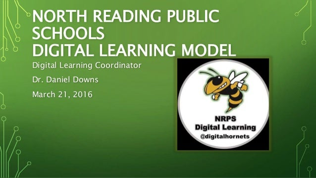 NORTH READING PUBLIC SCHOOLS DIGITAL LEARNING MODEL Digital Learning Coordinator Dr. Daniel Downs March 21, 2016
