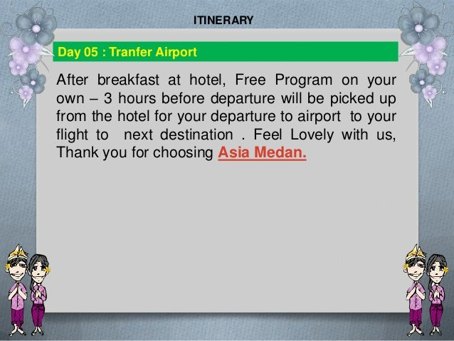 After breakfast at hotel, Free Program on your own – 3 hours before departure will be picked up from the hotel for your de...