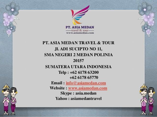 PT. ASIA MEDAN TRAVEL & TOUR Jl. ADI SUCIPTO NO 11, SMA NEGERI 2 MEDAN POLINIA 20157 SUMATERA UTARA INDONESIA Telp : +62 6...