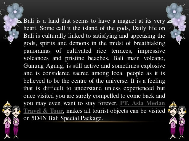 Bali is a land that seems to have a magnet at its very heart. Some call it the island of the gods, Daily life on Bali is c...