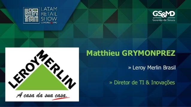 » Diretor de TI & Inovações Matthieu GRYMONPREZ » Leroy Merlin Brasil