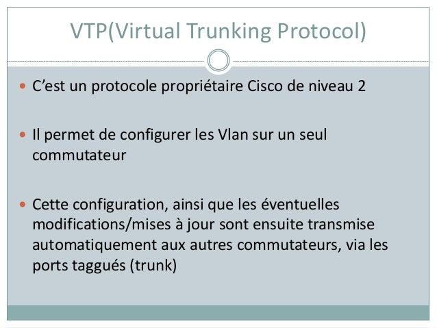 VTP(Virtual Trunking Protocol)  C'est un protocole propriétaire Cisco de niveau 2  Il permet de configurer les Vlan sur ...