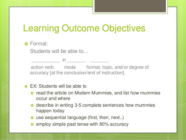Learning Outcome Objectives  Format: Students will be able to… ___________ in _______ _______ action verb mode format, to...
