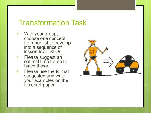 Transformation Task 1. With your group, choose one concept from our list to develop into a sequence of lesson-level SLOs. ...