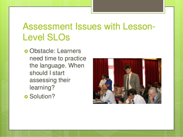 Assessment Issues with Lesson- Level SLOs  Obstacle: Learners need time to practice the language. When should I start ass...