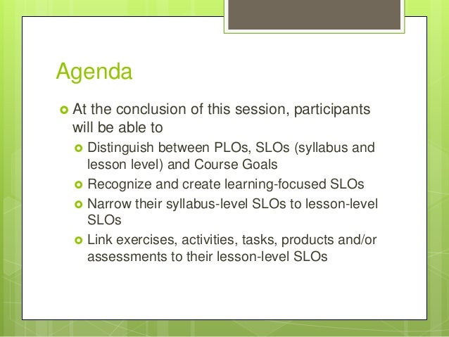 Agenda  At the conclusion of this session, participants will be able to  Distinguish between PLOs, SLOs (syllabus and le...