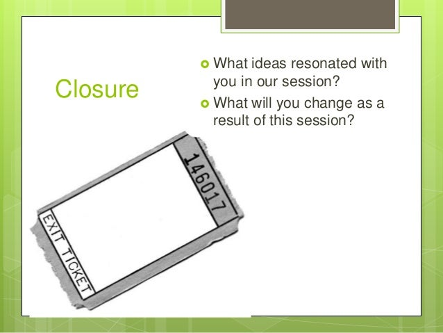 Closure  What ideas resonated with you in our session?  What will you change as a result of this session?
