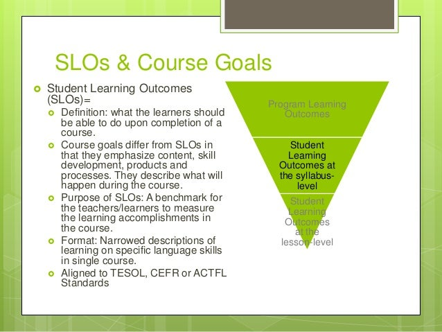 SLOs & Course Goals  Student Learning Outcomes (SLOs)=  Definition: what the learners should be able to do upon completi...
