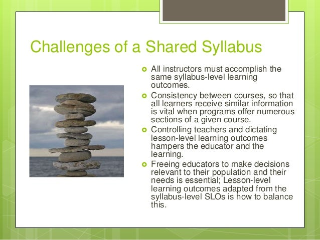 Challenges of a Shared Syllabus  All instructors must accomplish the same syllabus-level learning outcomes.  Consistency...