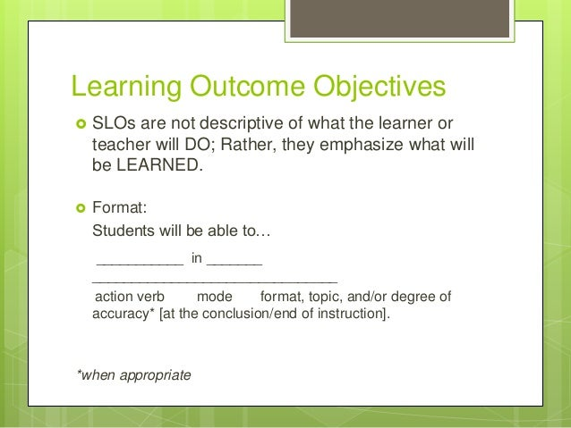 Learning Outcome Objectives  SLOs are not descriptive of what the learner or teacher will DO; Rather, they emphasize what...