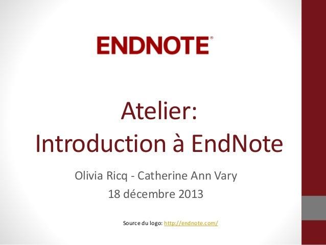 Atelier: Introduction à EndNote Olivia Ricq - Catherine Ann Vary 18 décembre 2013 Source du logo: http://endnote.com/