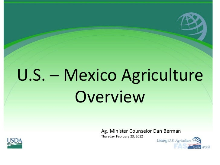 U.S. – Mexico Agriculture        Overview           Ag. Minister Counselor Dan Berman           Thursday, February 23, 2012