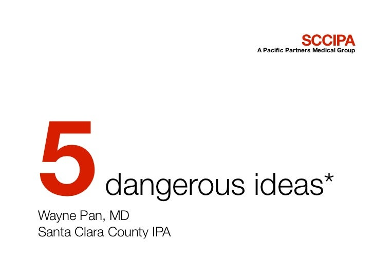 SCCIPA                         A Pacific Partners Medical Group5          dangerous ideas*Wayne Pan, MDSanta Clara County IPA