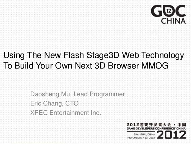 Using The New Flash Stage3D Web Technology To Build Your Own Next 3D Browser MMOG Daosheng Mu, Lead Programmer Eric Chang,...