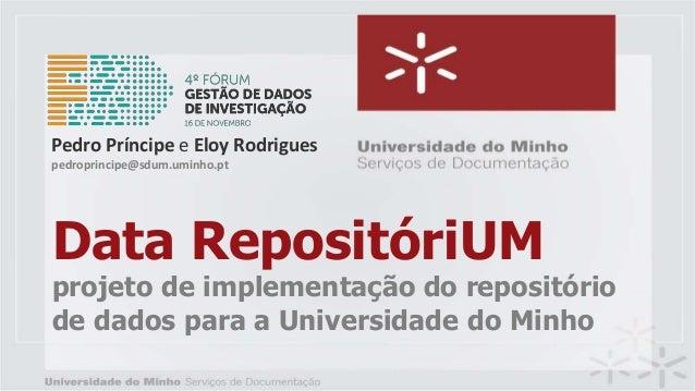 Data RepositóriUM projeto de implementação do repositório de dados para a Universidade do Minho Pedro Príncipe e Eloy Rodr...