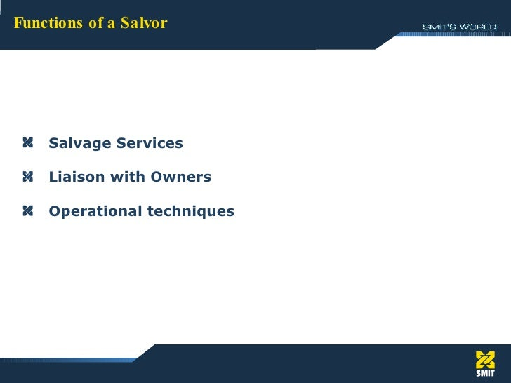 Functions of a Salvor <ul><li>Salvage Services </li></ul><ul><li>Liaison with Owners </li></ul><ul><li>Operational techniq...