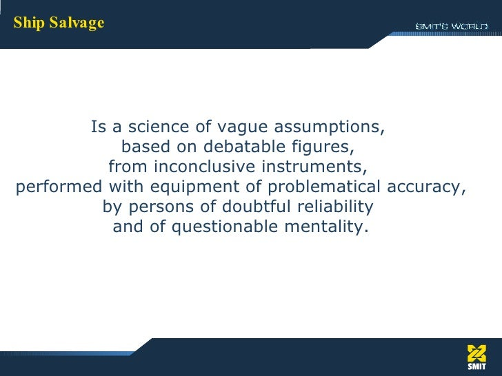 Ship Salvage Is a science of vague assumptions,  based on debatable figures,  from inconclusive instruments,  performed wi...