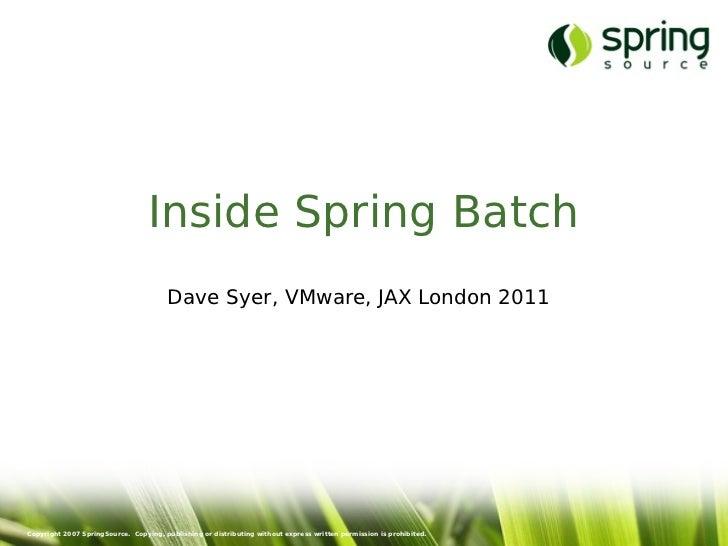 Inside Spring Batch                                       Dave Syer, VMware, JAX London 2011Copyright 2007 SpringSource. C...
