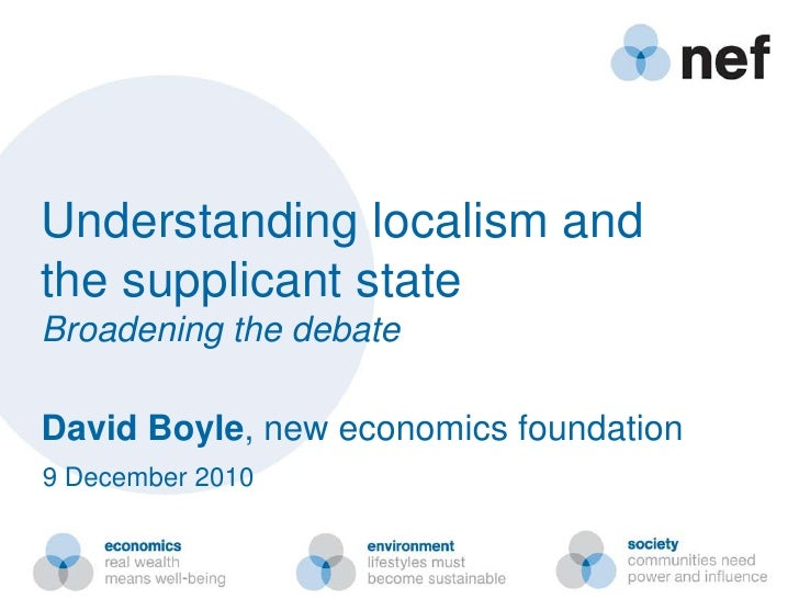 Understanding localism and <br />the supplicant state<br />Broadening the debate<br />David Boyle, new economics foundatio...