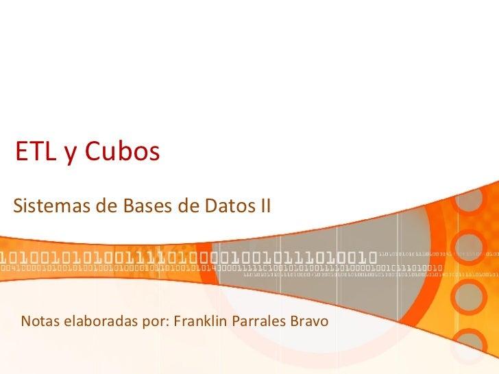 ETL y Cubos Sistemas de Bases de Datos II Notas elaboradas por: Franklin Parrales Bravo