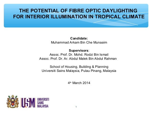 THE POTENTIAL OF FIBRE OPTIC DAYLIGHTING FOR INTERIOR ILLUMINATION IN TROPICAL CLIMATE Candidate: Muhammad Arkam Bin Che M...