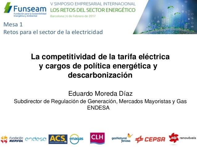 Mesa 1 Retos para el sector de la electricidad Eduardo Moreda Díaz Subdirector de Regulación de Generación, Mercados Mayor...