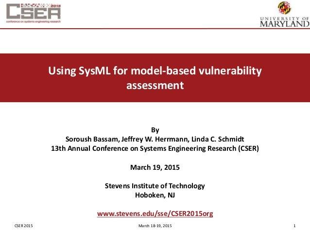 CSER 2015 March 18-19, 2015 1 Using SysML for model-based vulnerability assessment By Soroush Bassam, Jeffrey W. Herrmann,...
