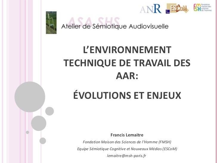 L'ENVIRONNEMENT TECHNIQUE DE TRAVAIL DES AAR: ÉVOLUTIONS ET ENJEUX Francis Lemaitre Fondation Maison des Sciences de l'Hom...
