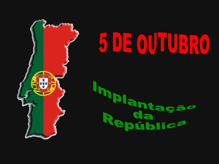 5 DE OUTUBRO Implantação da República