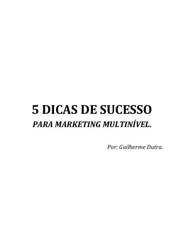 5 DICAS DE SUCESSO PARA MARKETING MULTINÍVEL. Por: Guilherme Dutra.