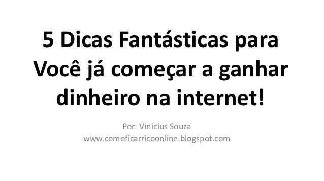 5 Dicas Fantásticas paraVocê já começar a ganhar  dinheiro na internet!           Por: Vinicius Souza    www.comoficarrico...