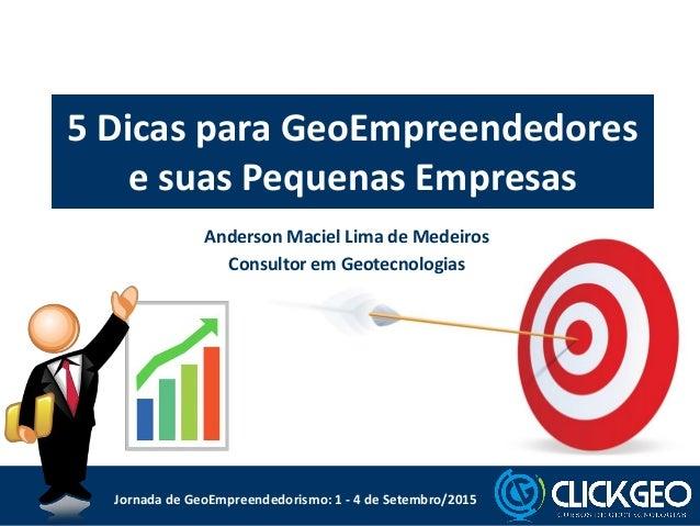 5 Dicas para GeoEmpreendedores e suas Pequenas Empresas Anderson Maciel Lima de Medeiros Consultor em Geotecnologias Jorna...