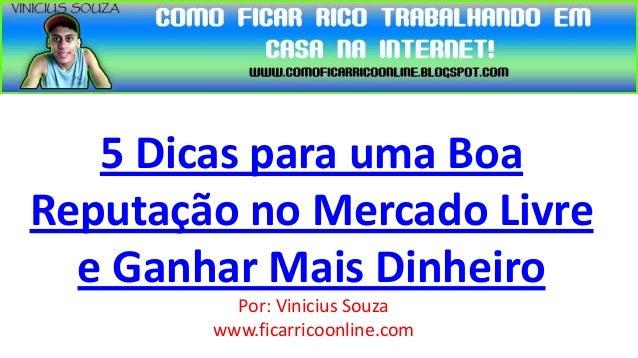 5 Dicas para uma BoaReputação no Mercado Livre  e Ganhar Mais Dinheiro          Por: Vinicius Souza        www.ficarricoon...