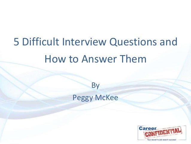 5 Difficult Interview Questions and How to Answer Them By Peggy McKee