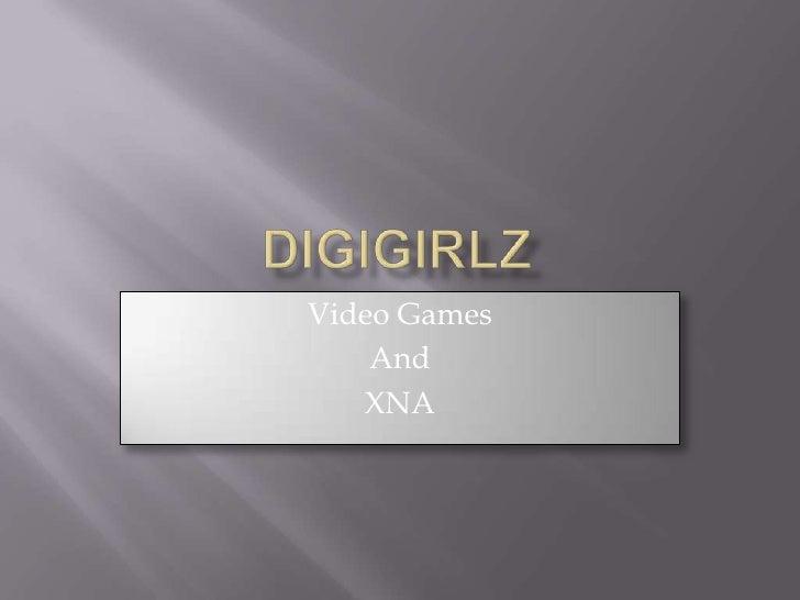 Digigirlz<br />Video Games<br />And <br />XNA<br />
