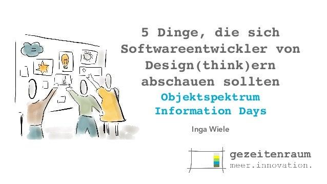 5 Dinge, die sich Softwareentwickler von Design(think)ern abschauen sollten Objektspektrum Information Days Inga Wiele