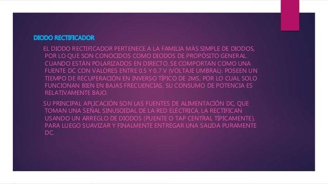 DIODO RECTIFICADOR EL DIODO RECTIFICADOR PERTENECE A LA FAMILIA MÁS SIMPLE DE DIODOS, POR LO QUE SON CONOCIDOS COMO DIODOS...