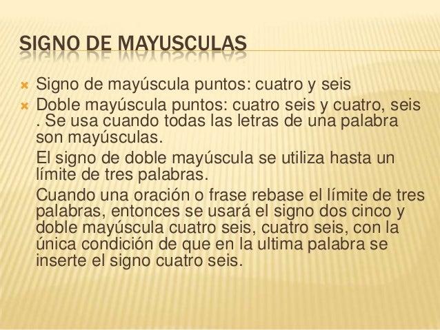 SIGNO DE MAYUSCULAS Signo de mayúscula puntos: cuatro y seis Doble mayúscula puntos: cuatro seis y cuatro, seis. Se usa ...