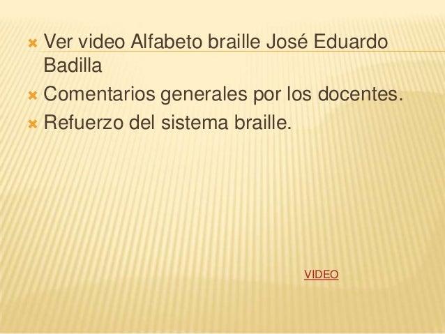 Ver video Alfabeto braille José EduardoBadilla Comentarios generales por los docentes. Refuerzo del sistema braille.VI...