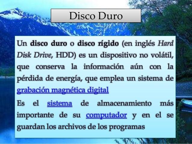 Disco Duro Un disco duro o disco rígido (en inglés Hard Disk Drive, HDD) es un dispositivo no volátil, que conserva la inf...