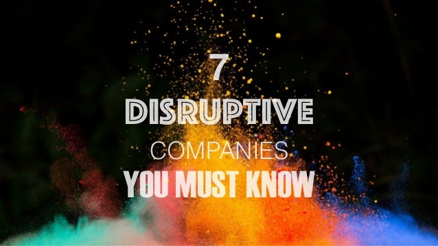 7 DISRUPTIVE COMPANIES YOU MUST KNOW
