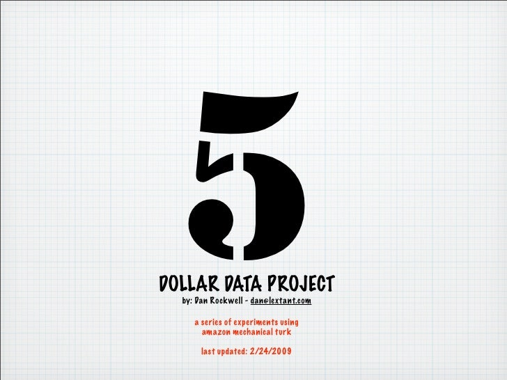 5 DOLLAR DATA PROJECT   by: Dan Rockwell - dan@lextant.com       a series of experiments using        amazon mechanical tu...