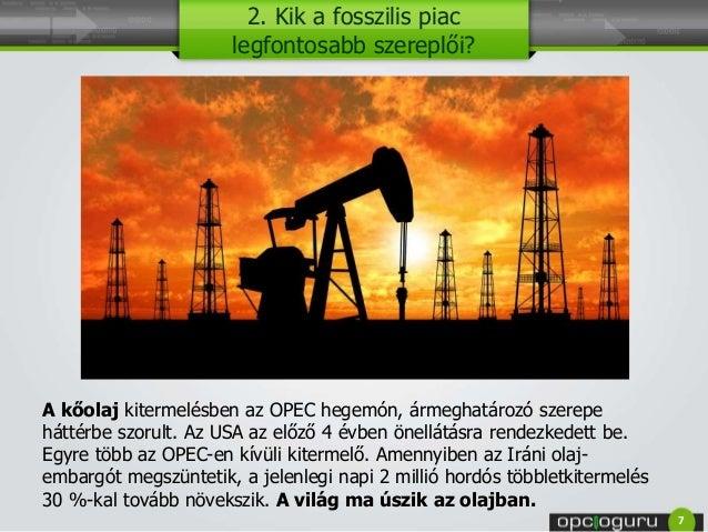 2. Kik a fosszilis piac legfontosabb szereplői? A kőolaj kitermelésben az OPEC hegemón, ármeghatározó szerepe háttérbe szo...