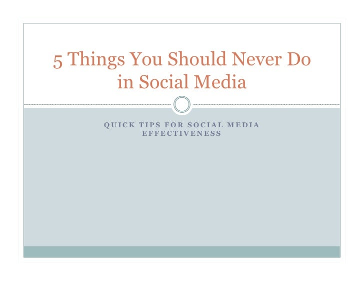 5 Things You Should Never Do        in Social Media       QUICK TIPS FOR SOCIAL MEDIA             EFFECTIVENESS