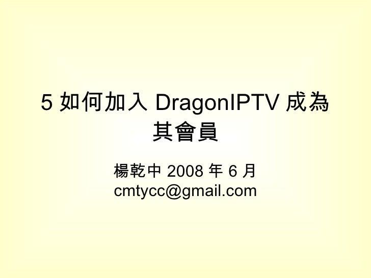 5 如何加入 DragonIPTV 成為其會員 楊乾中 2008 年 6 月  [email_address]